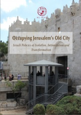 New Report: Occupying Jerusalem's Old City: Israeli Policies of Isolation, Intimidation, and Transformation